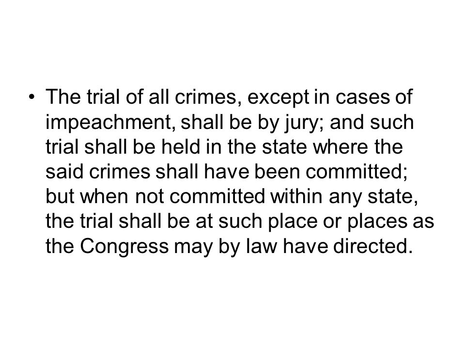 The trial of all crimes, except in cases of impeachment, shall be by jury; and such trial shall be held in the state where the said crimes shall have been committed; but when not committed within any state, the trial shall be at such place or places as the Congress may by law have directed.