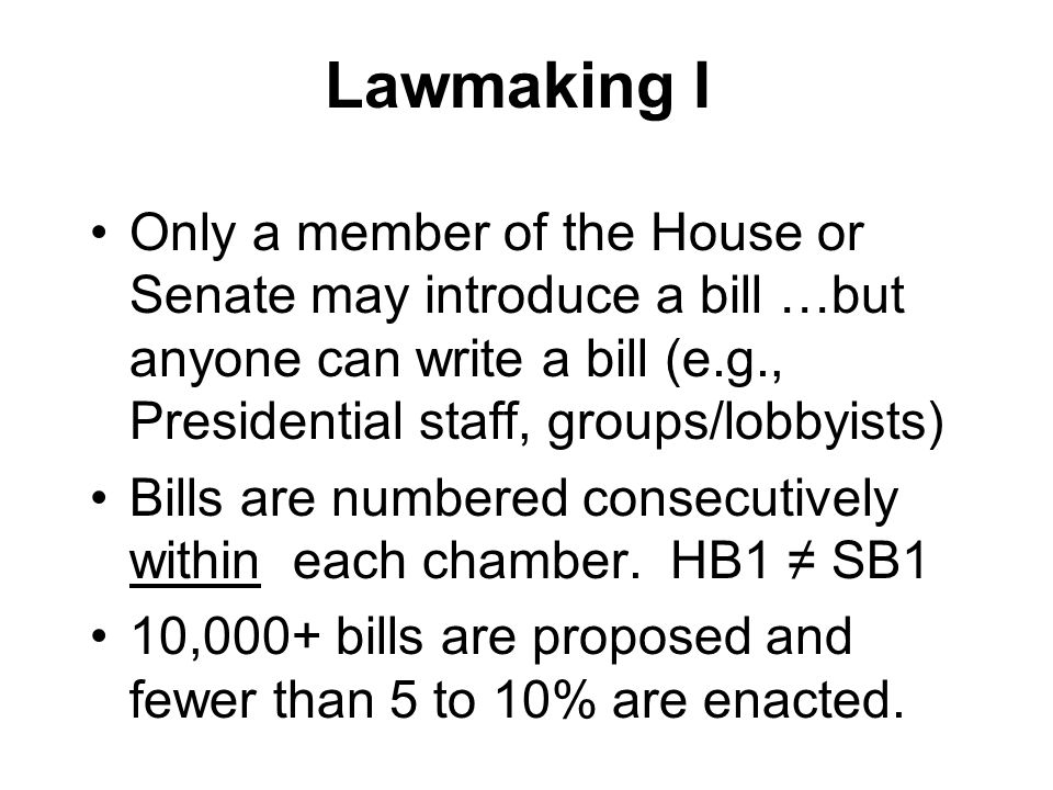 Lawmaking I Only a member of the House or Senate may introduce a bill …but anyone can write a bill (e.g., Presidential staff, groups/lobbyists)