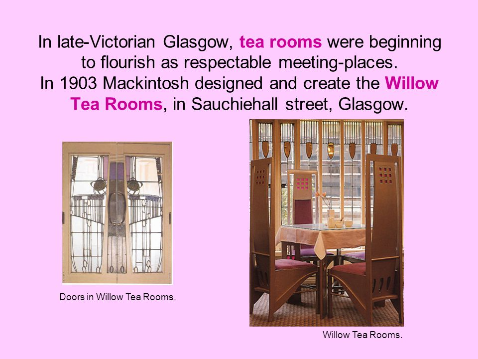 In late-Victorian Glasgow, tea rooms were beginning to flourish as respectable meeting-places. In 1903 Mackintosh designed and create the Willow Tea Rooms, in Sauchiehall street, Glasgow.