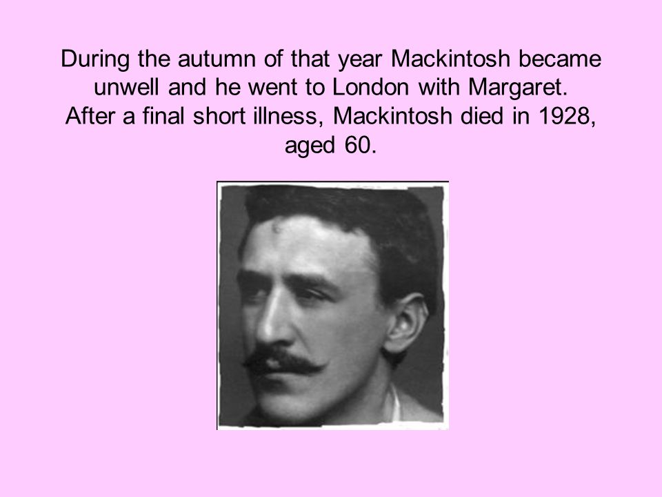 After a final short illness, Mackintosh died in 1928, aged 60.