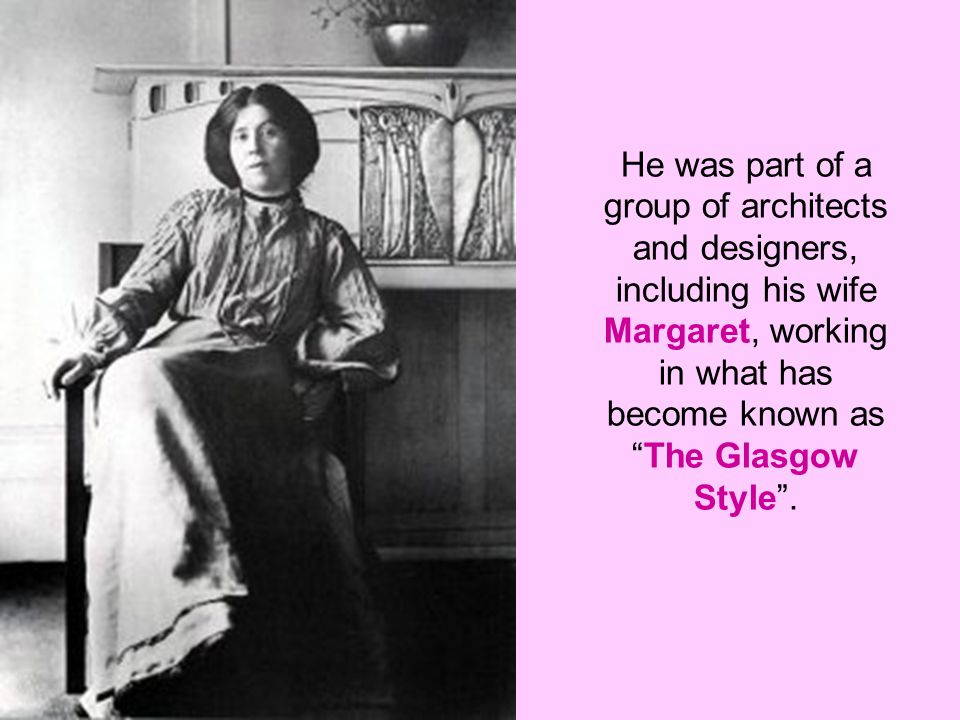 He was part of a group of architects and designers, including his wife Margaret, working in what has become known as The Glasgow Style .