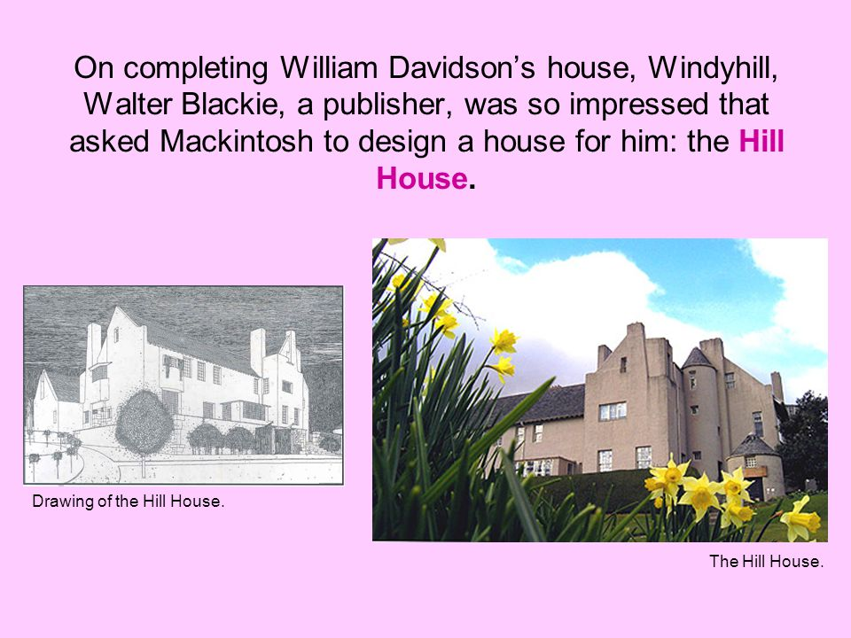 On completing William Davidson's house, Windyhill, Walter Blackie, a publisher, was so impressed that asked Mackintosh to design a house for him: the Hill House.