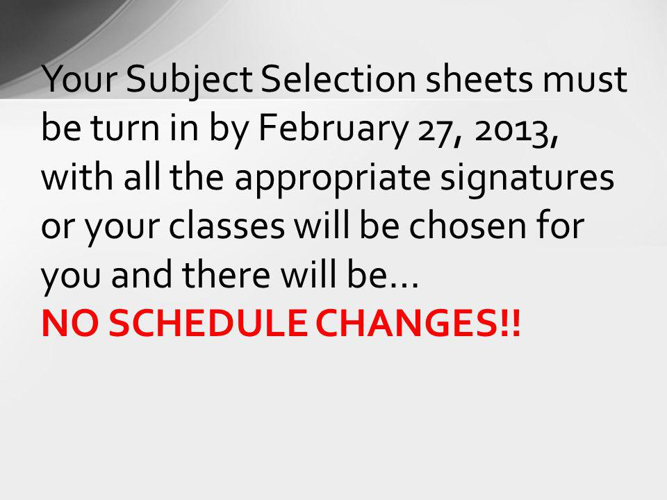 Your Subject Selection sheets must be turn in by February 27, 2013, with all the appropriate signatures or your classes will be chosen for you and there will be…