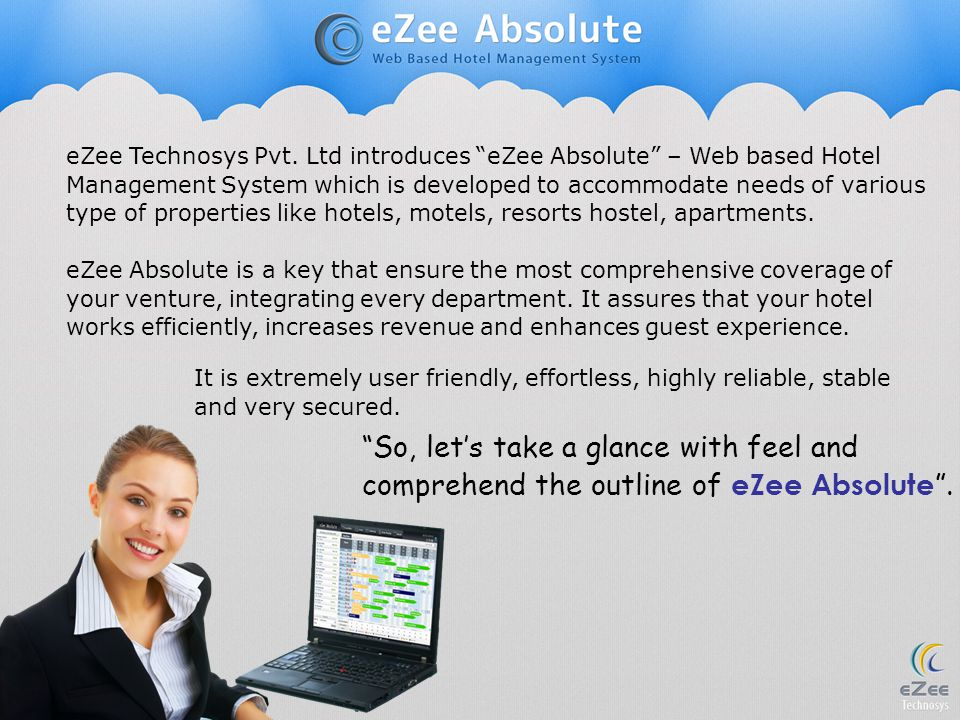 eZee Technosys Pvt. Ltd introduces eZee Absolute – Web based Hotel Management System which is developed to accommodate needs of various type of properties like hotels, motels, resorts hostel, apartments.