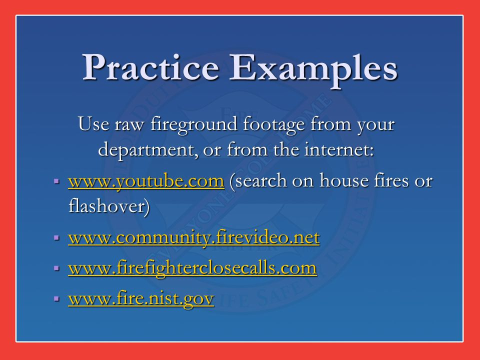 Use raw fireground footage from your department, or from the internet: