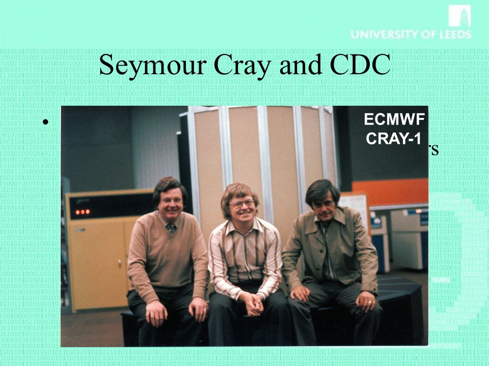 Seymour Cray and CDC Control Data Corporation was founded by William C. Morris and a group of engineers (amongst whom Seymour Cray) from Sperry Rand.