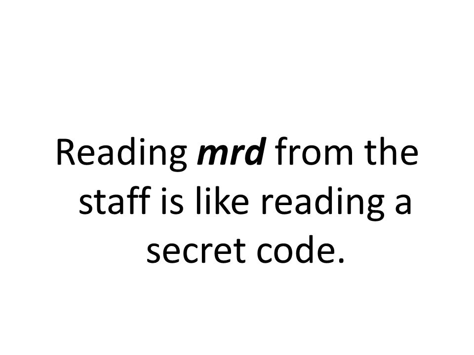 Reading mrd from the staff is like reading a secret code.