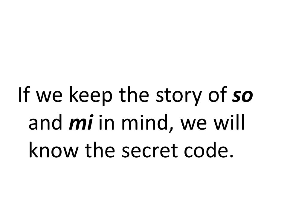If we keep the story of so and mi in mind, we will know the secret code.
