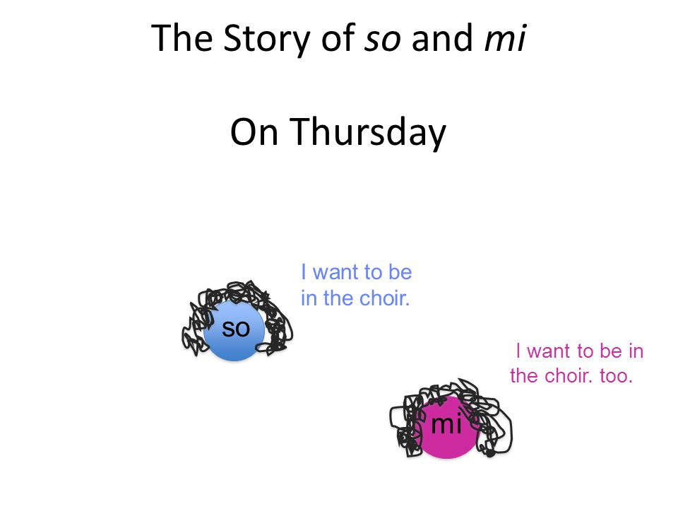 On Thursday The Story of so and mi mi so I want to be in the choir.