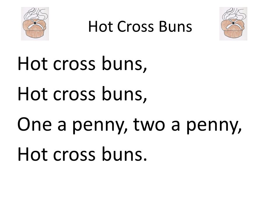 Hot cross buns, One a penny, two a penny, Hot cross buns.