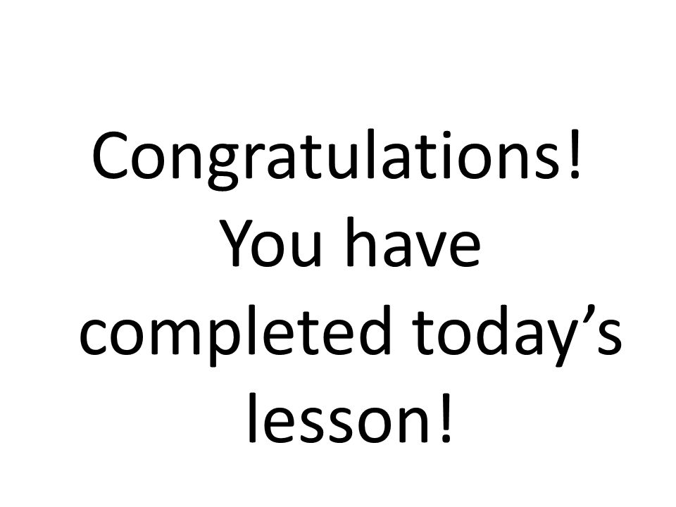 Congratulations! You have completed today's lesson!