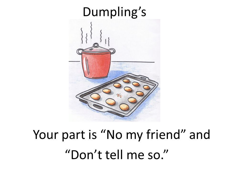 Dumpling's Your part is No my friend and Don't tell me so.