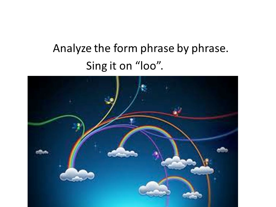 Analyze the form phrase by phrase. Sing it on loo .