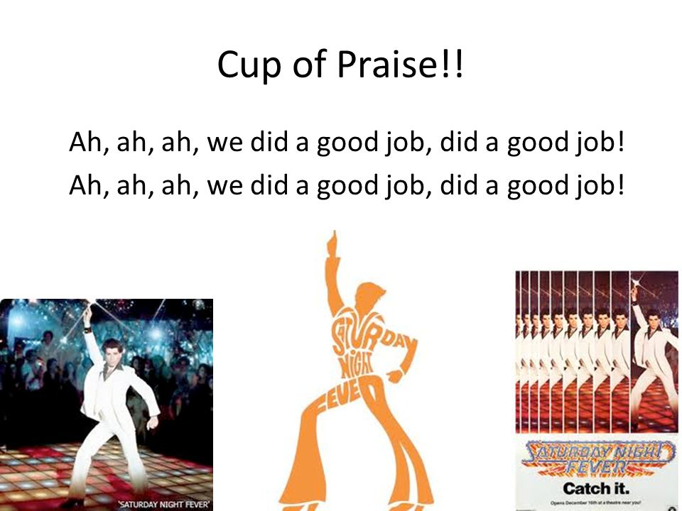 Cup of Praise!! Ah, ah, ah, we did a good job, did a good job!