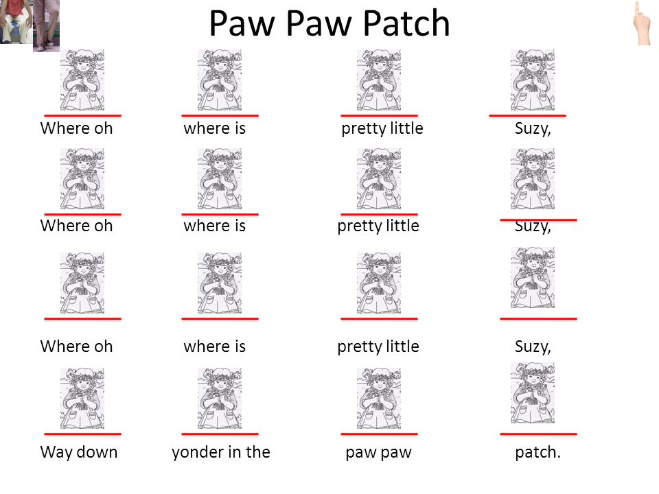 Paw Paw Patch Where oh where is pretty little Suzy, Where oh where is pretty little Suzy, Way down yonder in the paw paw patch.