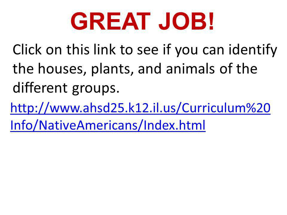 GREAT JOB! Click on this link to see if you can identify the houses, plants, and animals of the different groups.