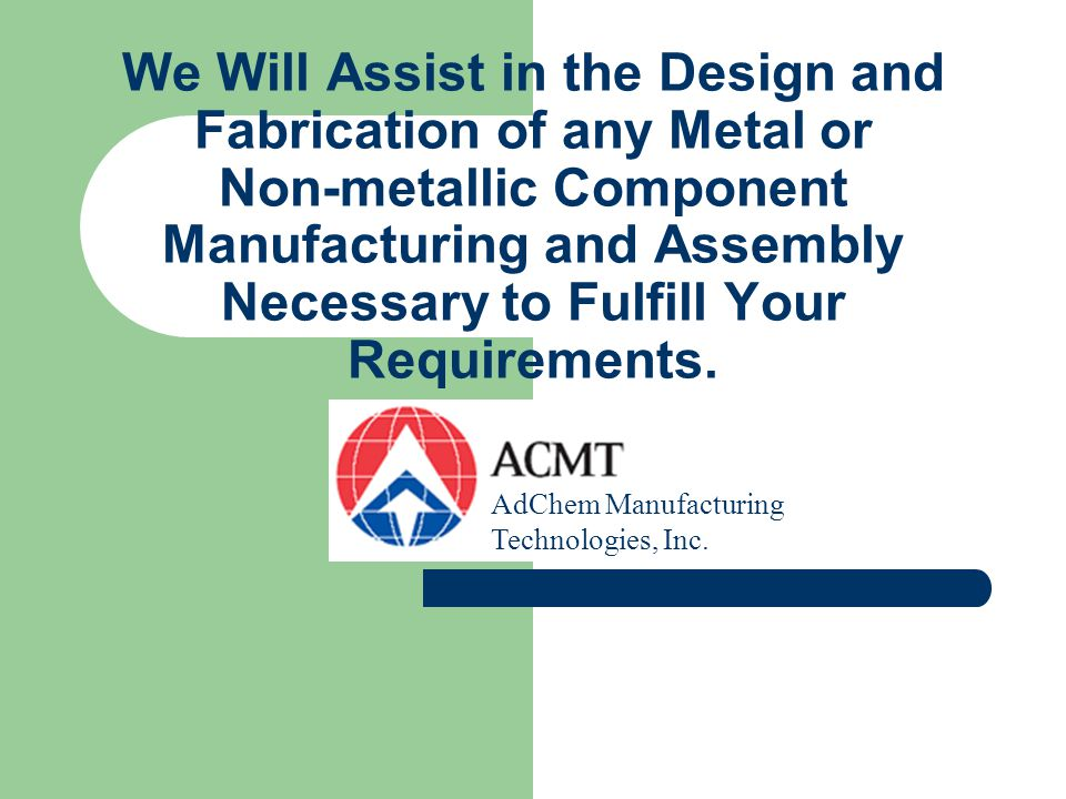 We Will Assist in the Design and Fabrication of any Metal or Non-metallic Component Manufacturing and Assembly Necessary to Fulfill Your Requirements.