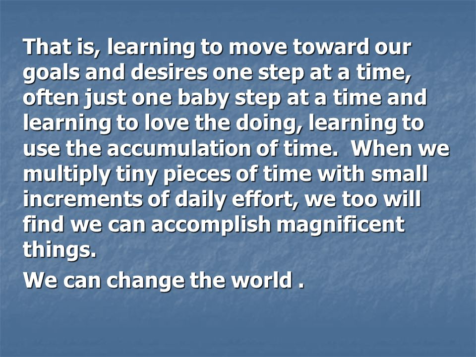 That is, learning to move toward our goals and desires one step at a time, often just one baby step at a time and learning to love the doing, learning to use the accumulation of time. When we multiply tiny pieces of time with small increments of daily effort, we too will find we can accomplish magnificent things.