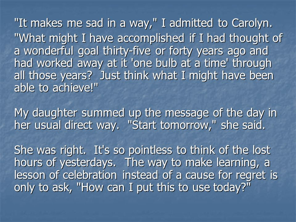 It makes me sad in a way, I admitted to Carolyn.