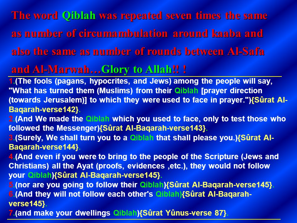 The word Qiblah was repeated seven times the same as number of circumambulation around kaaba and also the same as number of rounds between Al-Safa and Al-Marwah…Glory to Allah!! !