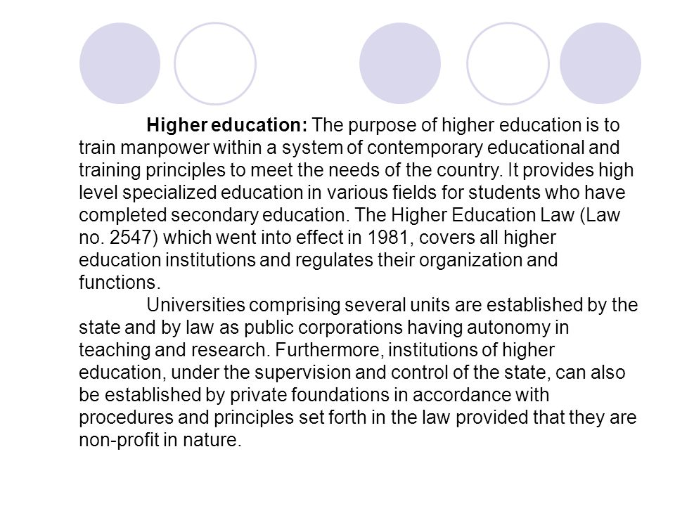 Higher education: The purpose of higher education is to train manpower within a system of contemporary educational and training principles to meet the needs of the country. It provides high level specialized education in various fields for students who have completed secondary education. The Higher Education Law (Law no. 2547) which went into effect in 1981, covers all higher education institutions and regulates their organization and functions.
