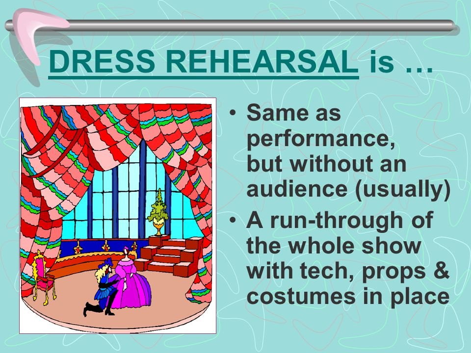 DRESS REHEARSAL is … Same as performance, but without an audience (usually) A run-through of the whole show with tech, props & costumes in place.