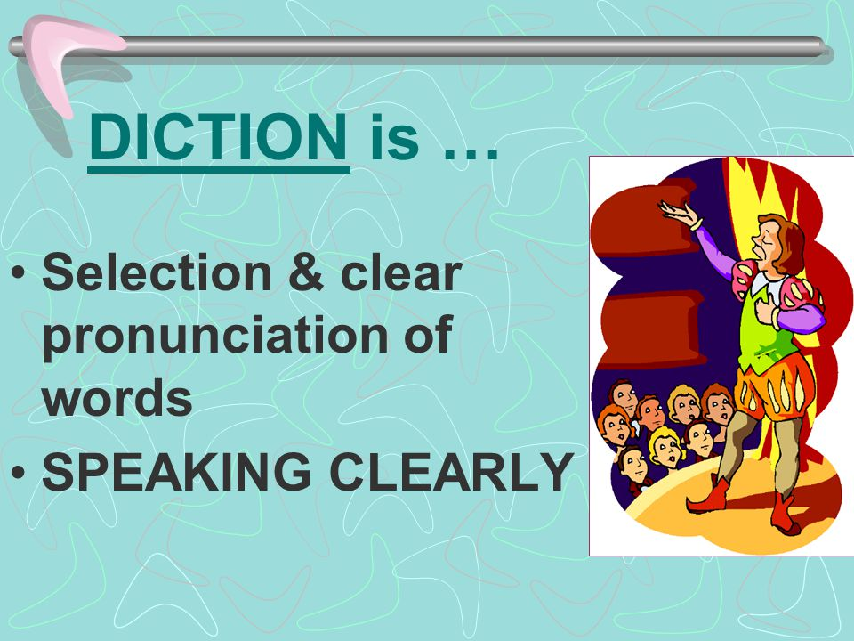 DICTION is … Selection & clear pronunciation of words SPEAKING CLEARLY