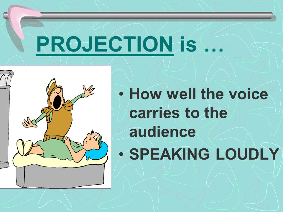 PROJECTION is … How well the voice carries to the audience
