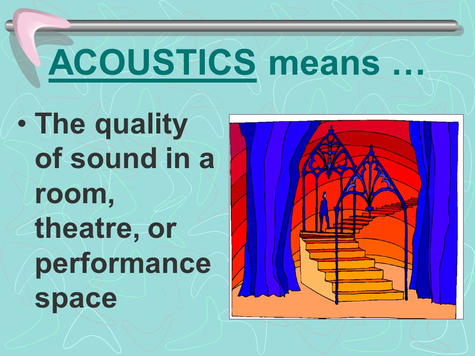 ACOUSTICS means … The quality of sound in a room, theatre, or performance space