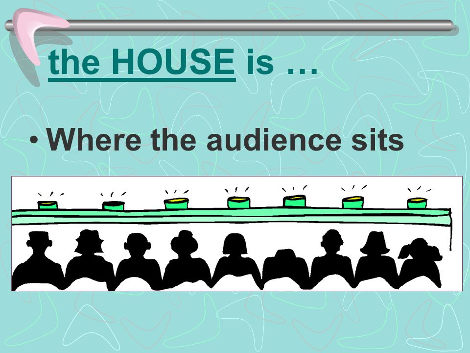 the HOUSE is … Where the audience sits