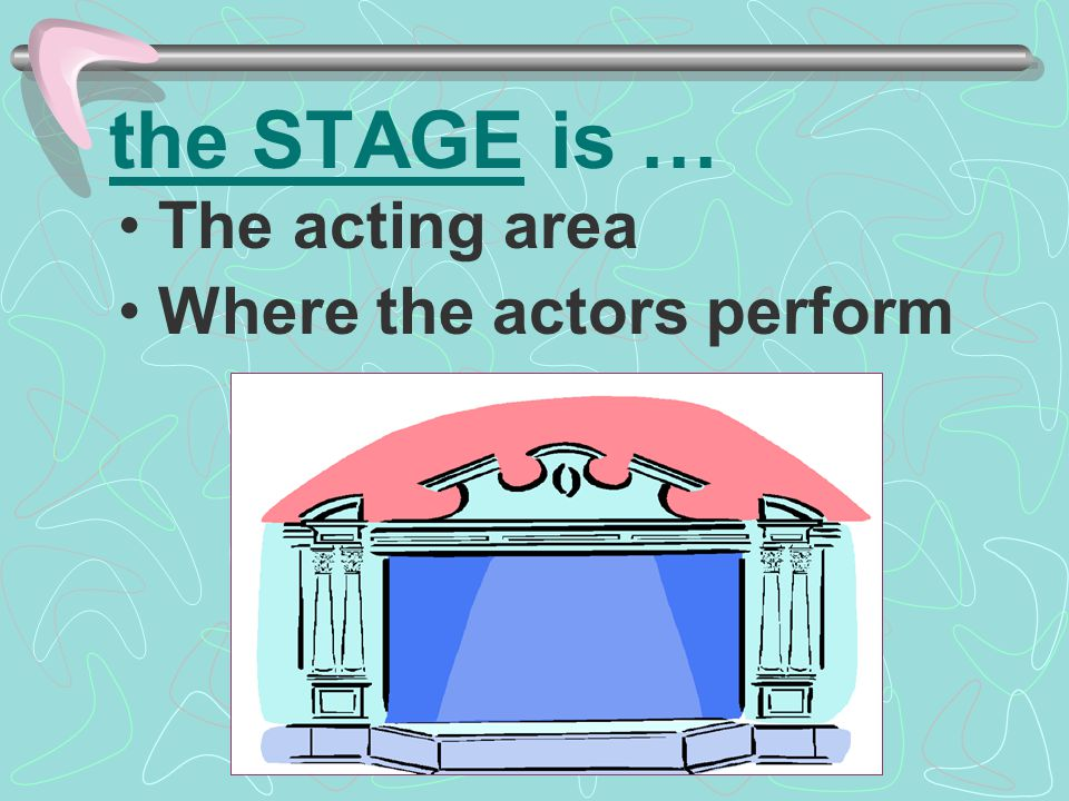 the STAGE is … The acting area Where the actors perform