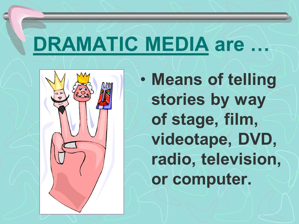 DRAMATIC MEDIA are … Means of telling stories by way of stage, film, videotape, DVD, radio, television, or computer.