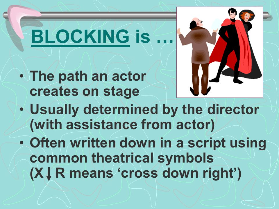 BLOCKING is … The path an actor creates on stage