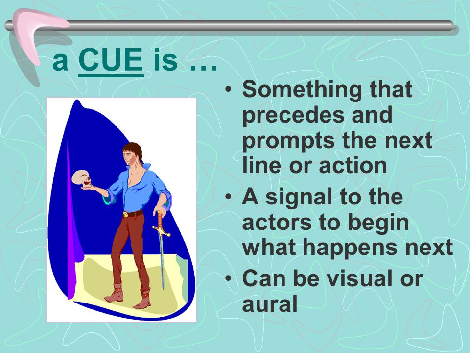 a CUE is … Something that precedes and prompts the next line or action