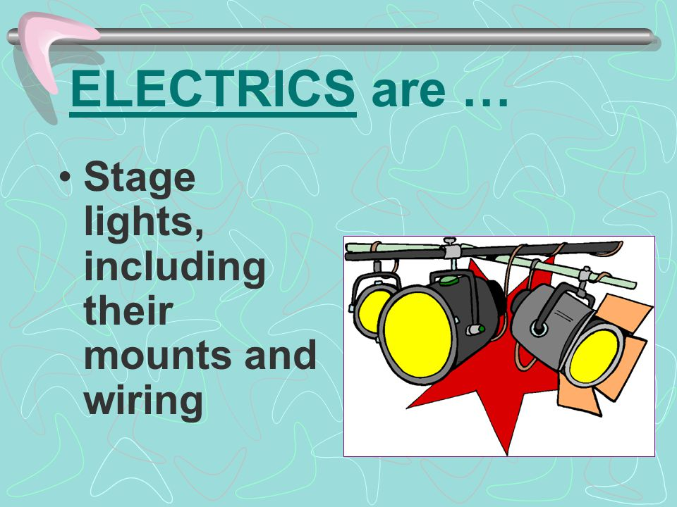 ELECTRICS are … Stage lights, including their mounts and wiring