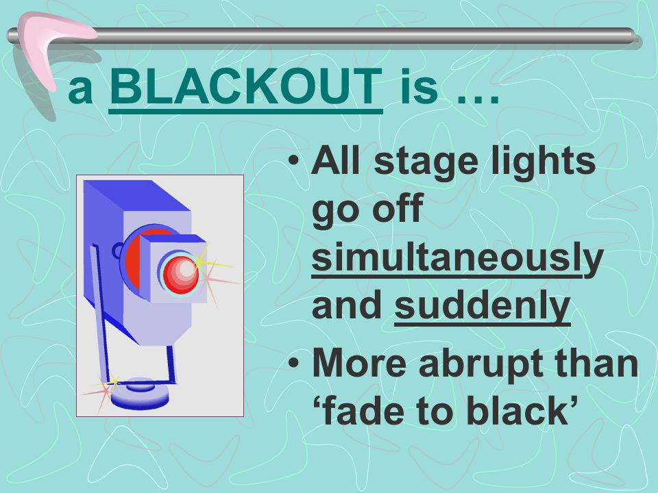 a BLACKOUT is … All stage lights go off simultaneously and suddenly