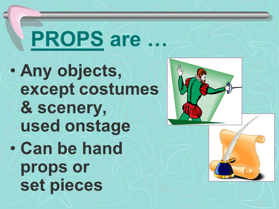 PROPS are … Any objects, except costumes & scenery, used onstage