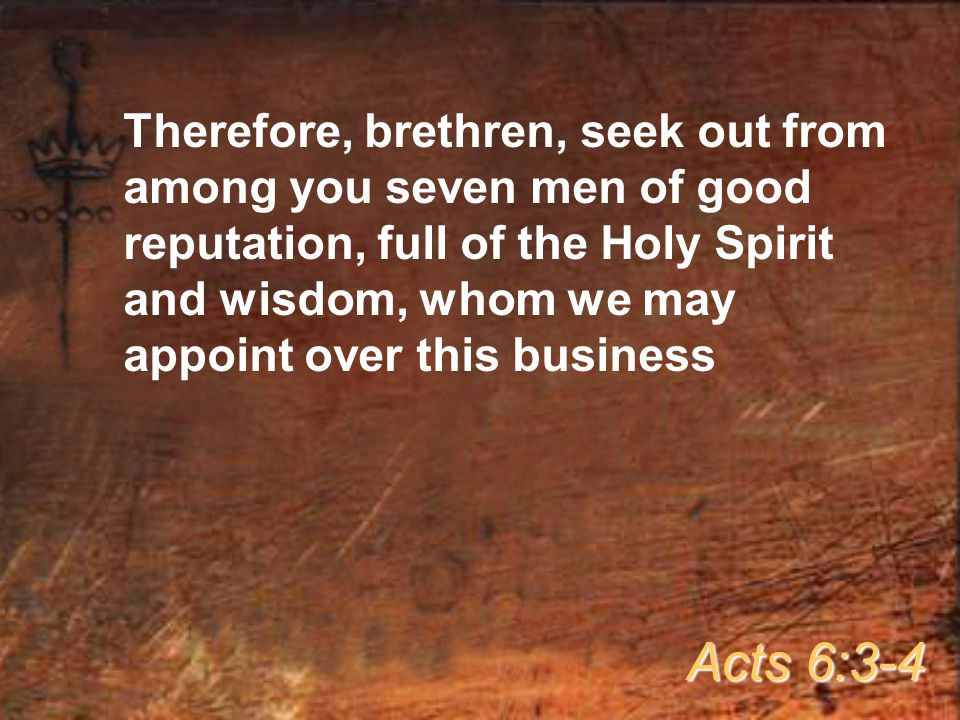 Therefore, brethren, seek out from among you seven men of good reputation, full of the Holy Spirit and wisdom, whom we may appoint over this business