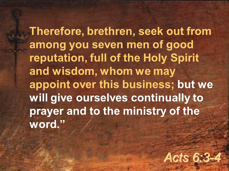 Therefore, brethren, seek out from among you seven men of good reputation, full of the Holy Spirit and wisdom, whom we may appoint over this business; but we will give ourselves continually to prayer and to the ministry of the word.
