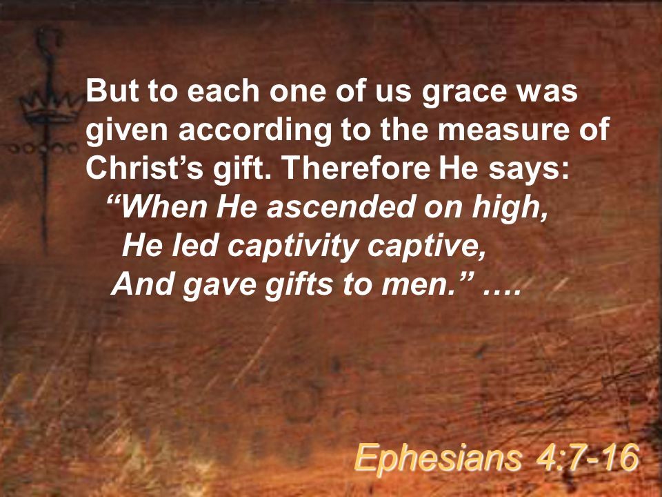 But to each one of us grace was given according to the measure of Christ's gift. Therefore He says: