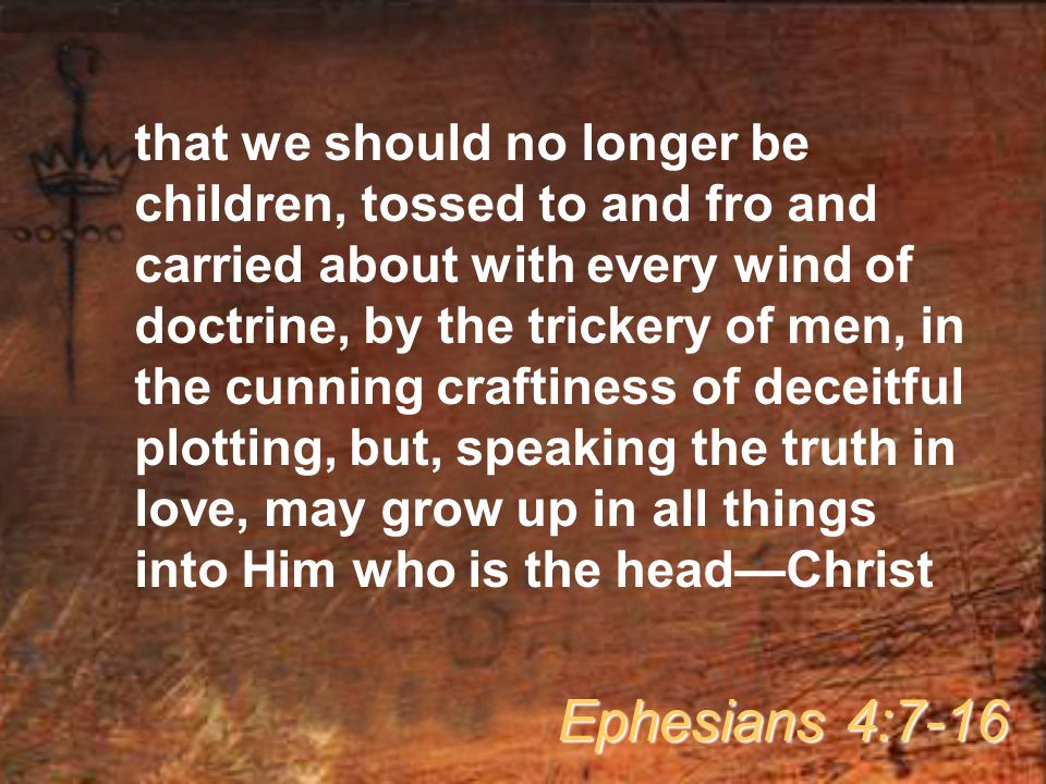 that we should no longer be children, tossed to and fro and carried about with every wind of doctrine, by the trickery of men, in the cunning craftiness of deceitful plotting, but, speaking the truth in love, may grow up in all things into Him who is the head—Christ