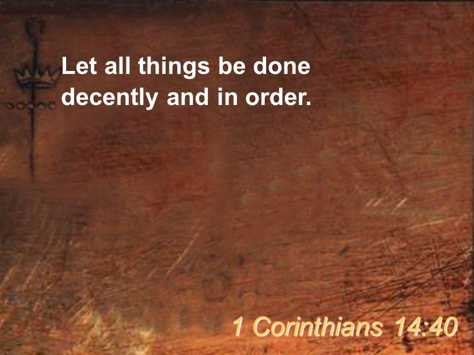Let all things be done decently and in order. 1 Corinthians 14:40