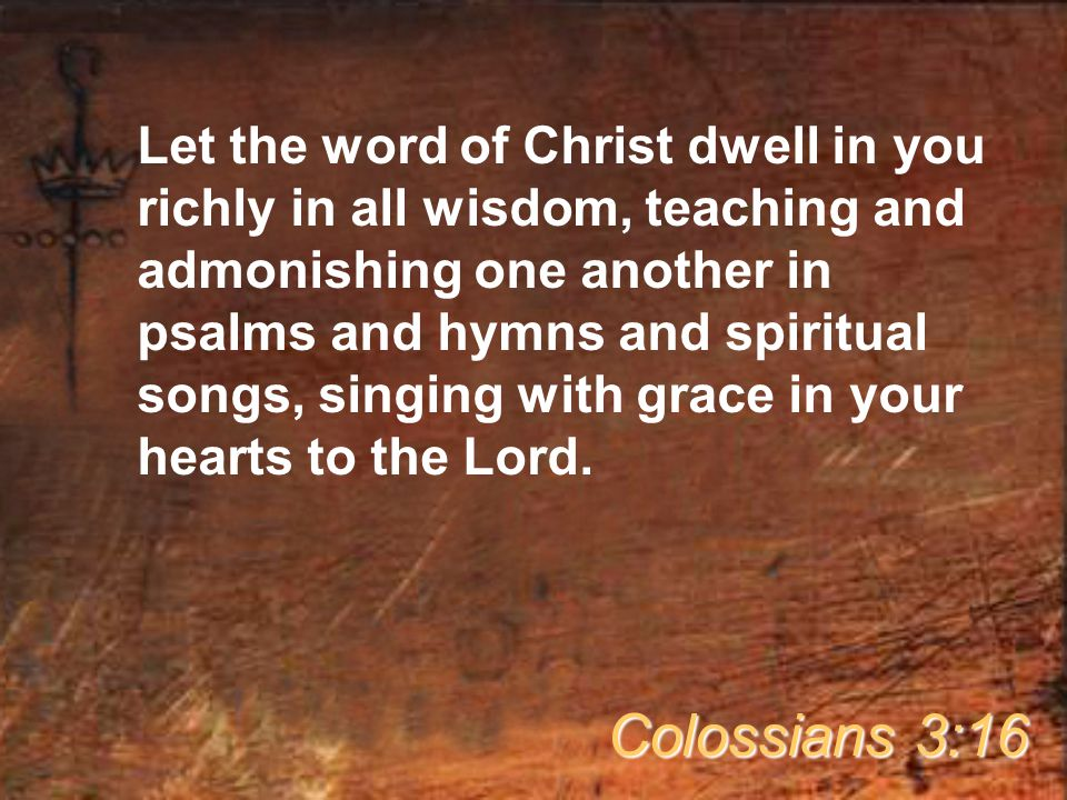 Let the word of Christ dwell in you richly in all wisdom, teaching and admonishing one another in psalms and hymns and spiritual songs, singing with grace in your hearts to the Lord.