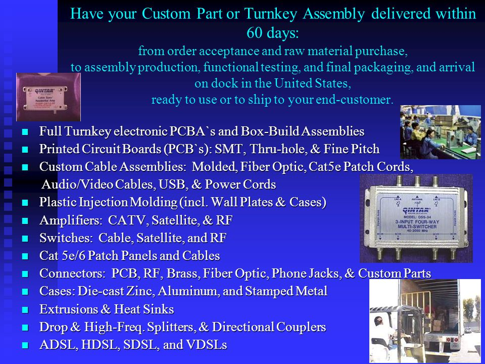 Have your Custom Part or Turnkey Assembly delivered within 60 days: from order acceptance and raw material purchase, to assembly production, functional testing, and final packaging, and arrival on dock in the United States, ready to use or to ship to your end-customer.