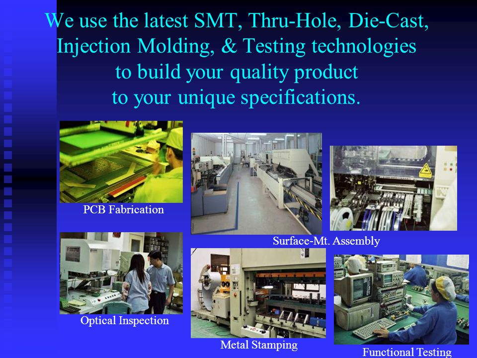 We use the latest SMT, Thru-Hole, Die-Cast, Injection Molding, & Testing technologies to build your quality product to your unique specifications.