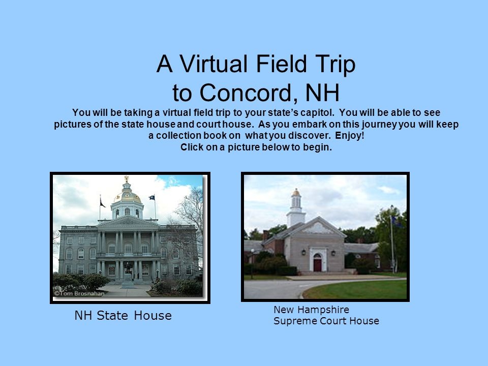 A Virtual Field Trip to Concord, NH You will be taking a virtual field trip to your state's capitol. You will be able to see pictures of the state house and court house. As you embark on this journey you will keep a collection book on what you discover. Enjoy! Click on a picture below to begin.