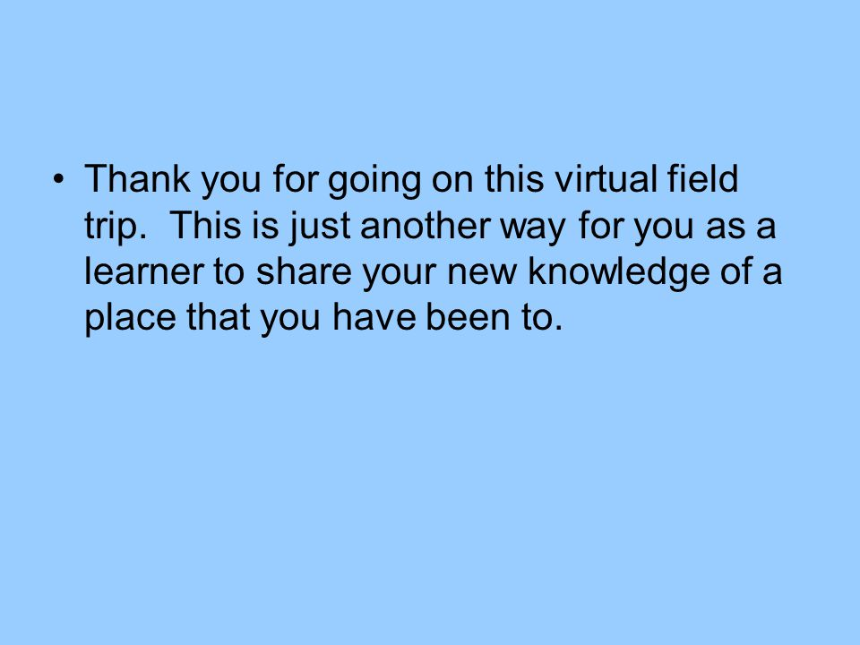 Thank you for going on this virtual field trip