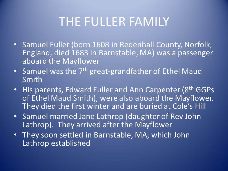 THE FULLER FAMILY Samuel Fuller (born 1608 in Redenhall County, Norfolk, England, died 1683 in Barnstable, MA) was a passenger aboard the Mayflower.
