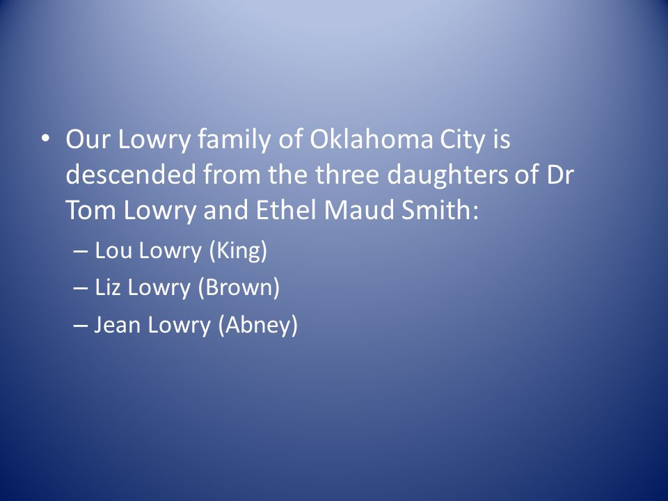 Our Lowry family of Oklahoma City is descended from the three daughters of Dr Tom Lowry and Ethel Maud Smith: