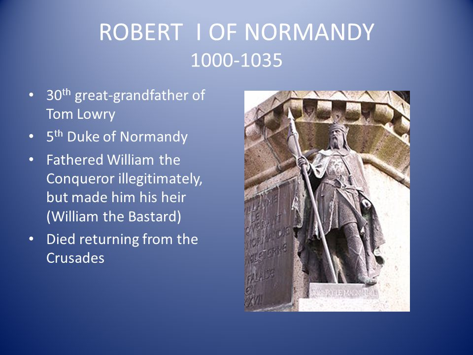 ROBERT I OF NORMANDY 1000-1035 30th great-grandfather of Tom Lowry